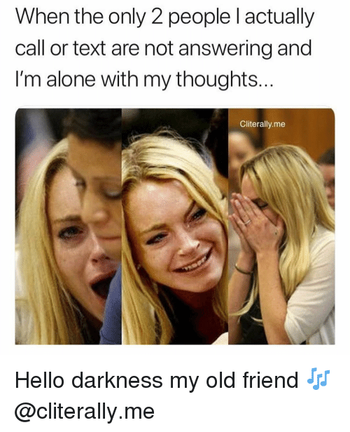 Being Alone, Hello, and Text: When the only 2 people l actually  call or text are not answering and  I'm alone with my thoughts  Cliterally.me Hello darkness my old friend 🎶 @cliterally.me