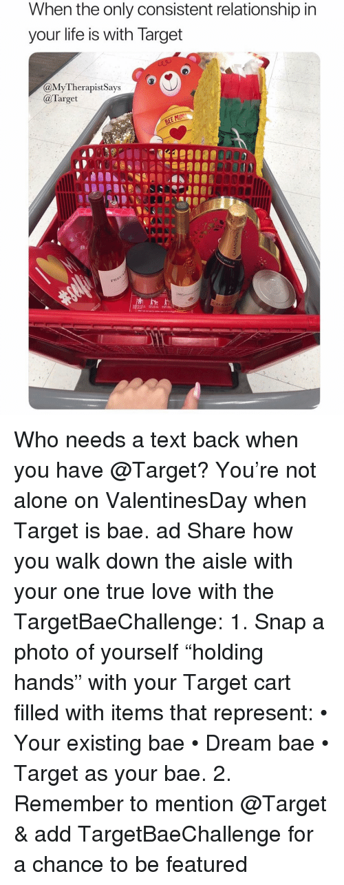 "Being Alone, Bae, and Life: When the only consistent relationship ir  your life is with larget  aMyTherapistSays  @Target  OR00 Who needs a text back when you have @Target? You're not alone on ValentinesDay when Target is bae. ad Share how you walk down the aisle with your one true love with the TargetBaeChallenge: 1. Snap a photo of yourself ""holding hands"" with your Target cart filled with items that represent: • Your existing bae • Dream bae • Target as your bae. 2. Remember to mention @Target & add TargetBaeChallenge for a chance to be featured"