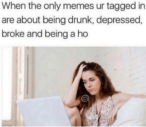 Drunk, Funny, and Memes: When the only memes ur tagged in  are about being drunk, depressed,  broke and being a ho