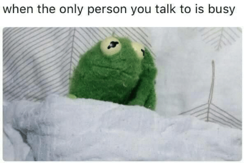 Only Person: when the only person you talk to is busy