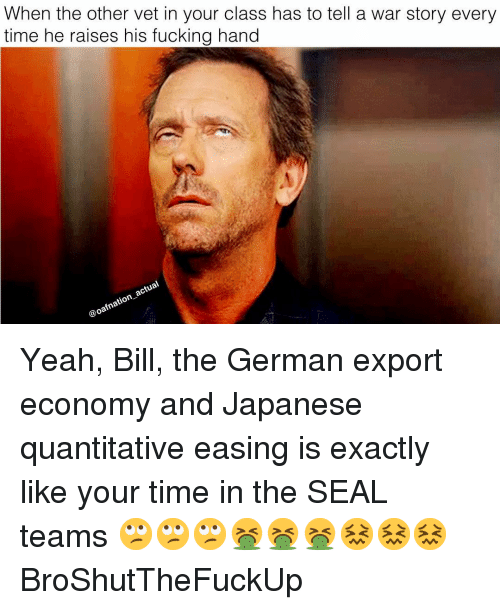 Fucking, Memes, and Yeah: When the other vet in your class has to tell a war story every  time he raises his fucking hand  actual  @oafnatio Yeah, Bill, the German export economy and Japanese quantitative easing is exactly like your time in the SEAL teams 🙄🙄🙄🤮🤮🤮😖😖😖 BroShutTheFuckUp