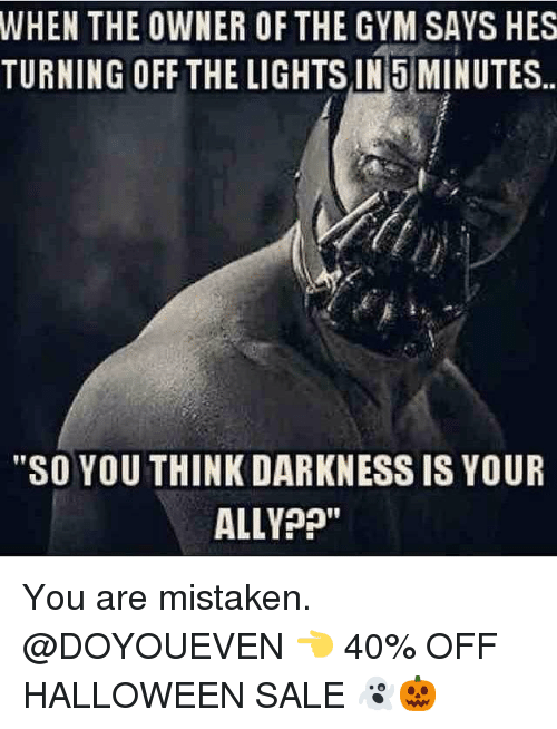 """Gym, Halloween, and Ally: WHEN  THE OWNER OF THE GYM SAYS HES  TURNING OFF THE LIGHTSIN 5 MINUTES.  """"SO YOU THINK DARKNESS IS YOUR  ALLY?"""" You are mistaken. @DOYOUEVEN 👈 40% OFF HALLOWEEN SALE 👻🎃"""