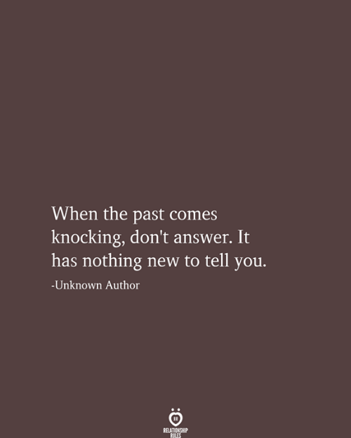 Knocking: When the past comes  knocking, don't answer. It  has nothing new to tell you.  -Unknown Author  RELATIONSHIP  RULES