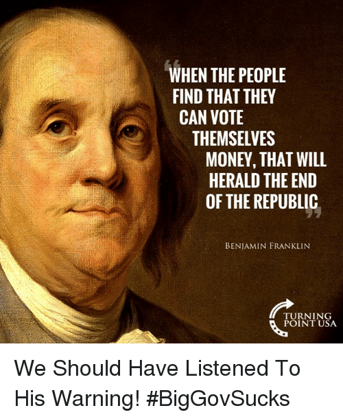 Benjamin Franklin, Memes, and Money: WHEN THE PEOPLE  FIND THAT THEY  CAN VOTE  THEMSELVES  MONEY, THAT WILL  HERALD THE END  OF THE REPUBLIC  BENJAMIN FRANKLIN  TURNING  POINT USA We Should Have Listened To His Warning! #BigGovSucks