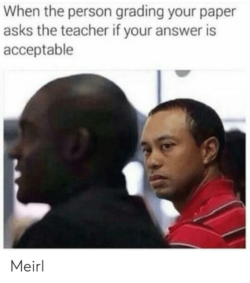 grading: When the person grading your paper  asks the teacher if your answer is  acceptable Meirl