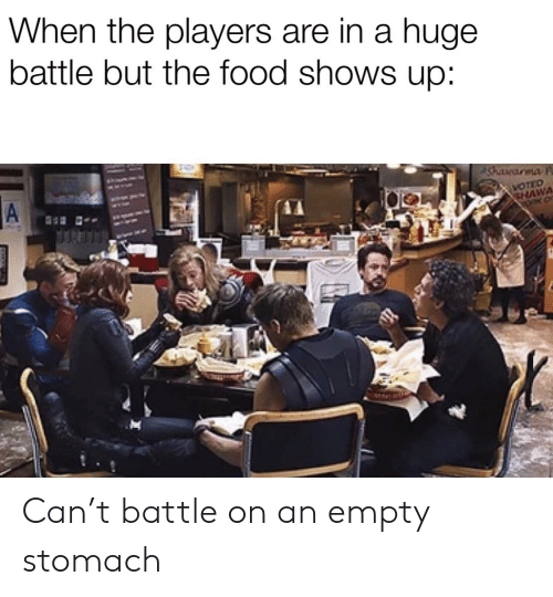 Empty Stomach: When the players are in a huge  battle but the food shows up:  A  WOTED  CHAWA Can't battle on an empty stomach