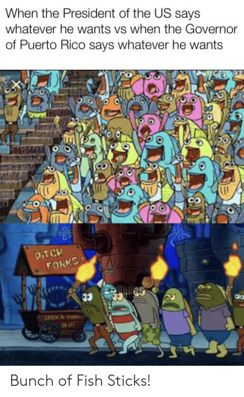 SpongeBob, Fish, and Puerto Rico: When the President of the US says  whatever he wants vs when the Governor  of Puerto Rico says whatever he wants  DITCH  FORKS  TICK&Fo  2NT Bunch of Fish Sticks!