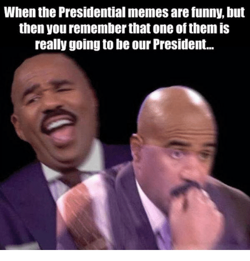 Presidential Memes: When the Presidential memes are funny, but  then you remember that one of them is  really going to be our President...
