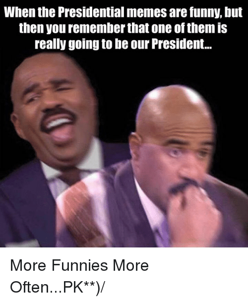 Presidential Memes: When the Presidential memes are funny, but  then you rememberthat one of them is  really going to be our President... More Funnies More Often...PK**)/