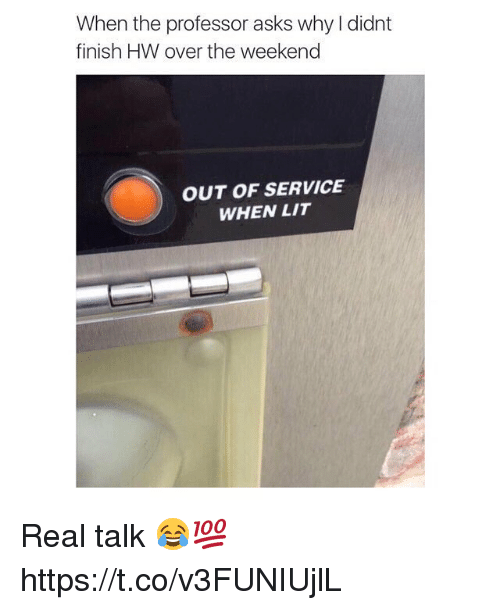 Lit, The Weekend, and Asks: When the professor asks why I didnt  finish HW over the weekend  OUT OF SERVICE  WHEN LIT Real talk 😂💯 https://t.co/v3FUNIUjlL