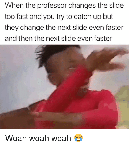 Change, Next, and Fast: When the professor changes the slide  too fast and you try to catch up but  they change the next slide even faster  and then the next slide even faster Woah woah woah 😂