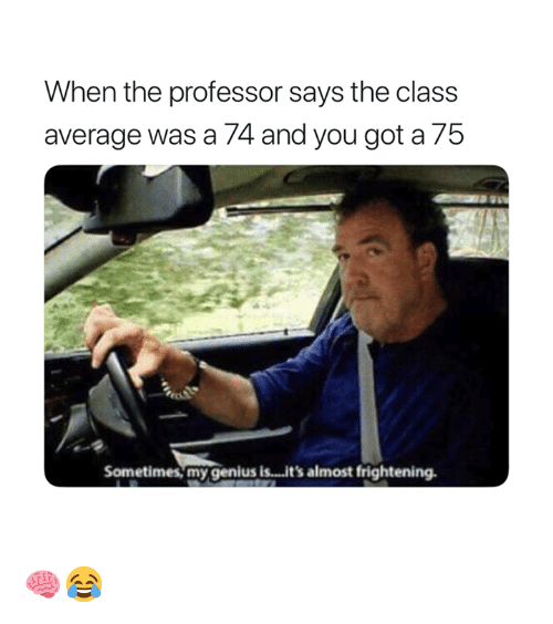 Genius, Frightening, and Got: When the professor says the class  average was a 74 and you got a 75  Sometimes, my genius is...it's almost frightening 🧠😂