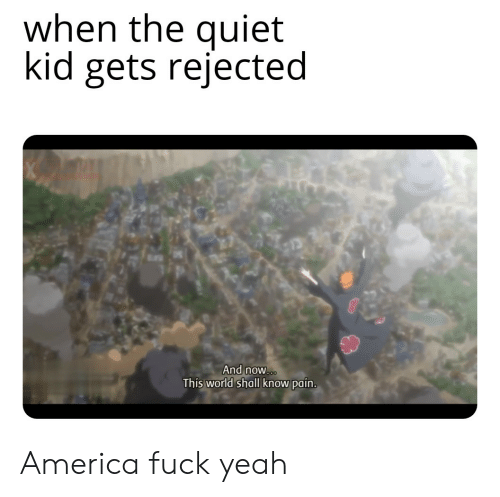 America Fuck Yeah: when the quiet  kid gets rejected  And now...  This world shall know pain. America fuck yeah