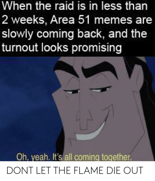 Memes, Yeah, and Back: When the raid is in less than  2 weeks, Area 51 memes are  slowly coming back, and the  turnout looks promising  Oh, yeah. It's all coming together. DONT LET THE FLAME DIE OUT