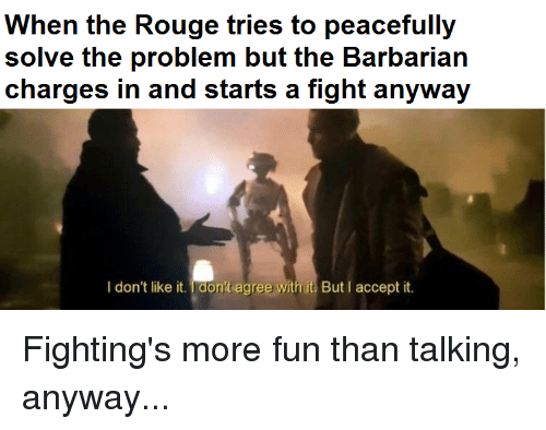 fightings: When the Rouge tries to peacefully  solve the problem but the Barbarian  I don't like it. Idon't agree with it But I accept it.