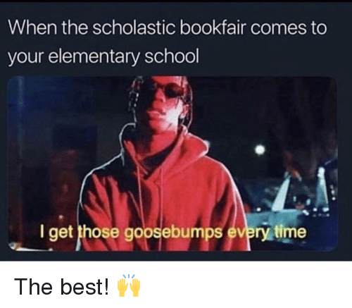 goosebumps: When the scholastic bookfair comes to  your elementary school  I get those goosebumps every time The best! 🙌