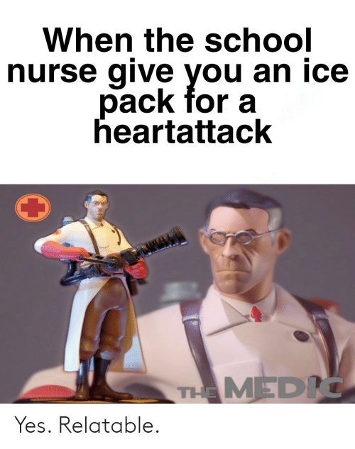 School, Relatable, and Yes: When the school  nurse give you an ice  pack for a  heartattack  THE MEDIC Yes. Relatable.