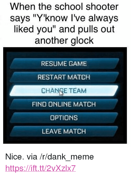 """Dank, Meme, and School: When the school shooter  says """"Y'know I've always  liked you"""" and pulls out  another glock  RESUME GAME  RESTART MATCH  CHANGE TEAM  FIND ONLINE MATCH  OPTIONS  LEAVE MATCH <p>Nice. via /r/dank_meme <a href=""""https://ift.tt/2vXzlx7"""">https://ift.tt/2vXzlx7</a></p>"""