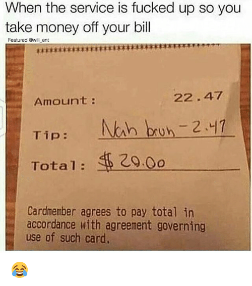 Bruh, Memes, and Money: When the service is fucked up so you  take money off your bill  Featured @will ent  22.47  Amount  Tip  h bruh 2.17  Total  Cardmember agrees to pay total in  accordance with agreement governing  use of such card. 😂