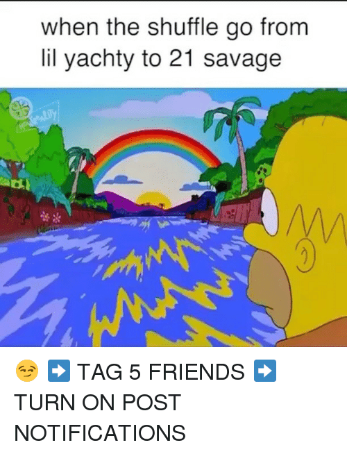 Friends, Memes, and Savage: when the shuffle go from  lil yachty to 21 savage  蕾* 😏 ➡️ TAG 5 FRIENDS ➡️ TURN ON POST NOTIFICATIONS