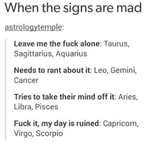 Being Alone, Aquarius, and Aries: When the signs are mad  astrologytemple:  Leave me the fuck alone: Taurus,  Sagittarius, Aquarius  Needs to rant about it: Leo, Gemini,  Cancer  Tries to take their mind off it: Aries,  Libra, Pisces  Fuck it, my day is ruined: Capricorn,  Virgo, Scorpio