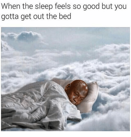 gotta get out: When the sleep feels so good but you  gotta get out the bed