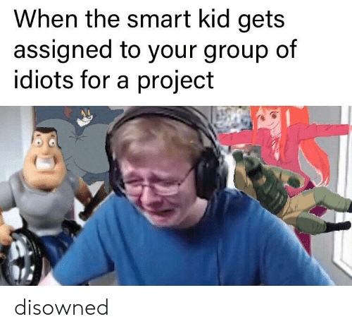 smart kid: When the smart kid gets  assigned to your group of  idiots for a project disowned