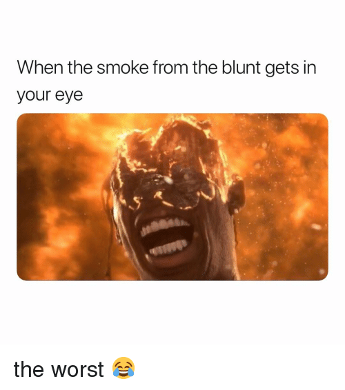 The Worst, Weed, and Marijuana: When the smoke from the blunt gets in  your eye the worst 😂