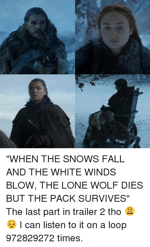 """Looping: """"WHEN THE SNOWS FALL AND THE WHITE WINDS BLOW, THE LONE WOLF DIES BUT THE PACK SURVIVES"""" The last part in trailer 2 tho 😩😣 I can listen to it on a loop 972829272 times."""