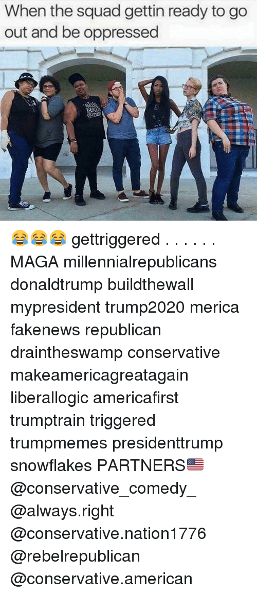 oppressed: When the squad gettin ready to go  out and be oppressed 😂😂😂 gettriggered . . . . . . MAGA millennialrepublicans donaldtrump buildthewall mypresident trump2020 merica fakenews republican draintheswamp conservative makeamericagreatagain liberallogic americafirst trumptrain triggered trumpmemes presidenttrump snowflakes PARTNERS🇺🇸 @conservative_comedy_ @always.right @conservative.nation1776 @rebelrepublican @conservative.american