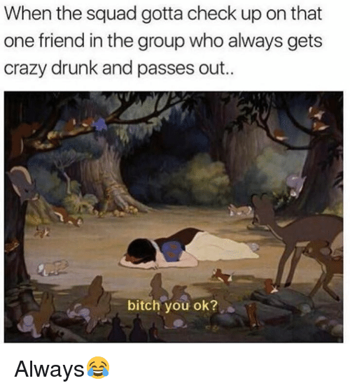 When The Squad: When the squad gotta check up on that  one friend in the group who always gets  crazy drunk and passes out..  bitch you ok? Always😂