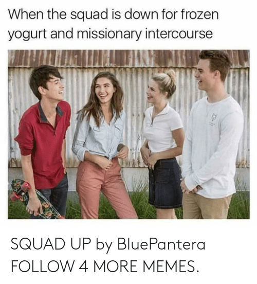 When The Squad: When the squad is down for frozen  yogurt and missionary intercourse SQUAD UP by BluePantera FOLLOW 4 MORE MEMES.