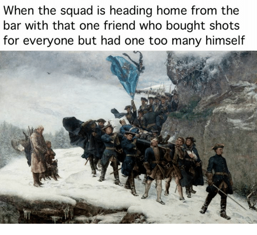 When The Squad: When the squad is heading home from the  bar with that one friend who bought shots  for everyone but had one too many himself