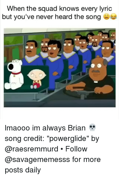 """When The Squad: When the squad knows every lyric  but you've never heard the song lmaooo im always Brian 💀 song credit: """"powerglide"""" by @raesremmurd • Follow @savagememesss for more posts daily"""