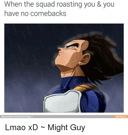 No Comeback: When the squad roasting you & you  have no comebacks  Reinvented by Hood Goku for iFunny Lmao xD ~ Might Guy