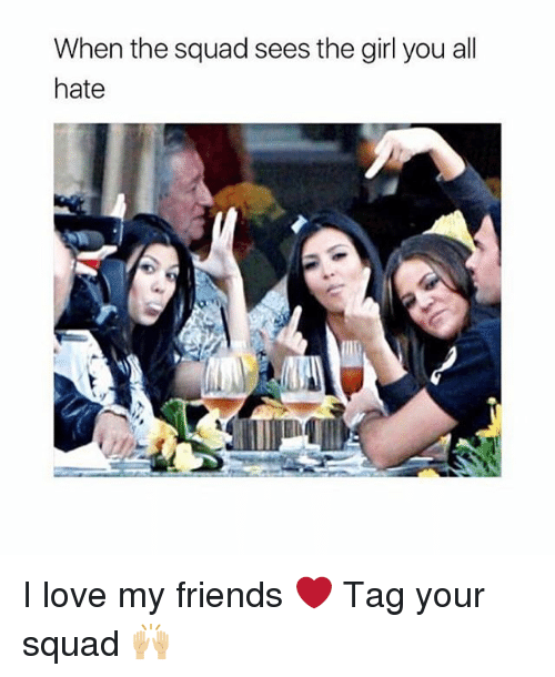 When The Squad: When the squad sees the girl you all  hate I love my friends ❤️ Tag your squad 🙌🏼