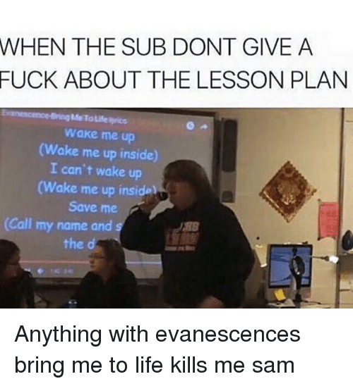Evanescence, Memes, and 🤖: WHEN THE SUB DONT GIVE A  FUCK ABOUT THE LESSON PLAN  Me Tausenyrics  wake me up  Wake me up inside  I can't wake up  (Wake me up inside  Save me  2  (Call my name and  the d Anything with evanescences bring me to life kills me ≪sam≫