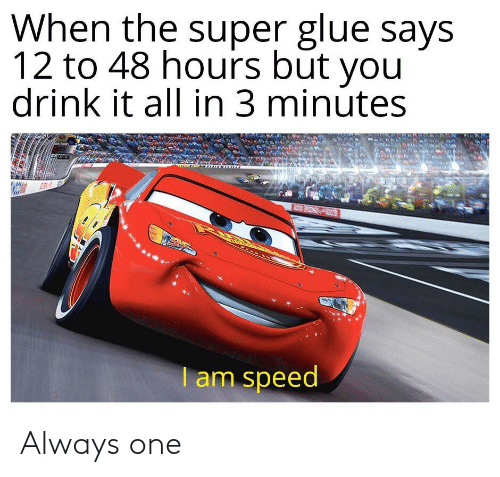 speed: When the super glue says  12 to 48 hours būt you  drink it all in 3 minútes  REAR INE  I am speed Always one