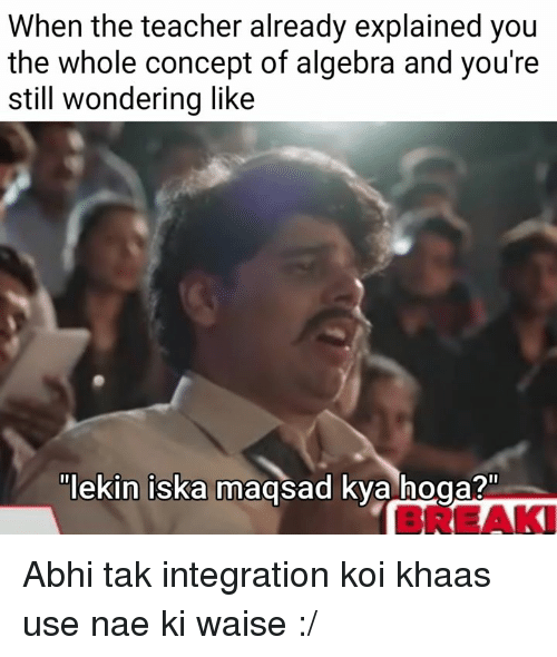 "Memes, Teacher, and 🤖: When the teacher already explained you  the whole concept of algebra and you're  still wondering like  ""lekin iska magsad kva hoga?""  BREAKI Abhi tak integration koi khaas use nae ki waise :/"