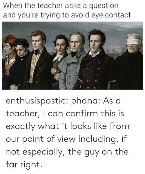 avoid-eye-contact: When the teacher asks a question  and you're trying to avoid eye contact enthusispastic:  phdna: As a teacher, I can confirm this is exactlywhat it looks like from our point of view  Including, if not especially, the guy on the far right.