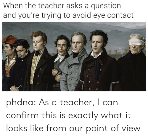avoid-eye-contact: When the teacher asks a question  and you're trying to avoid eye contact phdna:  As a teacher, I can confirm this is exactlywhat it looks like from our point of view