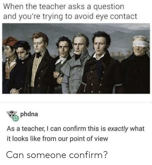 avoid-eye-contact: When the teacher asks a question  and you're trying to avoid eye contact  phdna  As a teacher, I can confirm this is exactly what  it looks like from our point of view Can someone confirm?