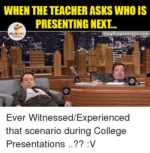 La U: WHEN THE TEACHER ASKS WHO IS  PRESENTING NEXT.  la u ghi ngcolours. co m  LA GHING Ever Witnessed/Experienced that scenario during College Presentations ..?? :V