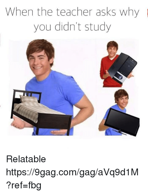 Fbg: When the teacher asks why  you didn't study Relatable https://9gag.com/gag/aVq9d1M?ref=fbg