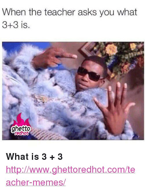 "Teacher Memes: When the teacher asks you what  3+3 is.  ghetto <p><strong>What is 3 + 3</strong></p><p><a href=""http://www.ghettoredhot.com/teacher-memes/"">http://www.ghettoredhot.com/teacher-memes/</a></p>"