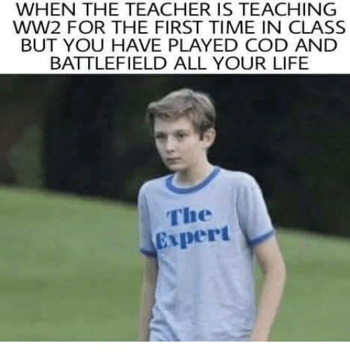 Battlefield: WHEN THE TEACHER IS TEACHING  WW2 FOR THE FIRST TIME IN CLASS  BUT YOU HAVE PLAYED COD AND  BATTLEFIELD ALL YOUR LIFE  The  Expert