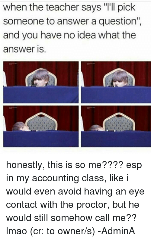 "Honestity: when the teacher says ""I'll pick  someone to answer a question""  and you have no idea what the  answer IS honestly, this is so me???? esp in my accounting class, like i would even avoid having an eye contact with the proctor, but he would still somehow call me?? lmao (cr: to owner/s)  -AdminA"