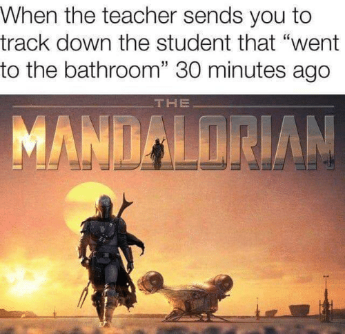 """Teacher, Student, and Down: When the teacher sends you to  track down the student that """"went  to the bathroom"""" 30 minutes ago  THE  MANDALORIAN"""