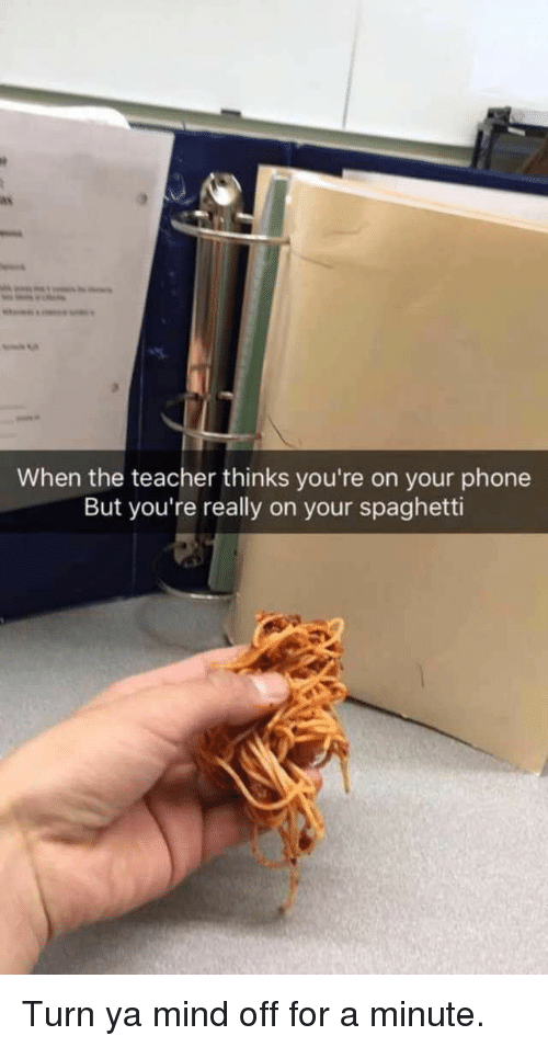 Phone, Teacher, and Spaghetti: When the teacher thinks you're on your phone  But you're really on your spaghetti Turn ya mind off for a minute.
