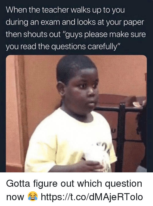 "Teacher, Questions, and Paper: When the teacher walks up to you  during an exam and looks at your paper  then shouts out ""guys please make sure  you read the questions carefully"" Gotta figure out which question now 😂 https://t.co/dMAjeRTolo"